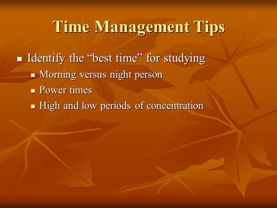 Time Management Tips Identify the best time for studying Identify the best time for studying Morning versus night person Morning versus night person Power times Power times High and low periods of concentration High and low periods of concentration