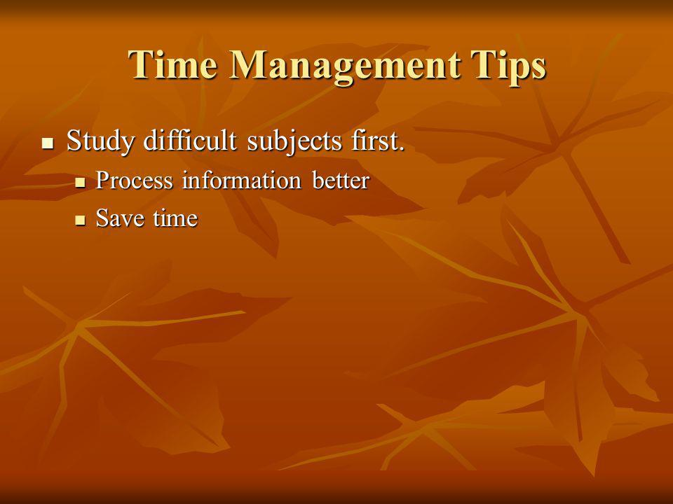 Time Management Tips Study difficult subjects first.