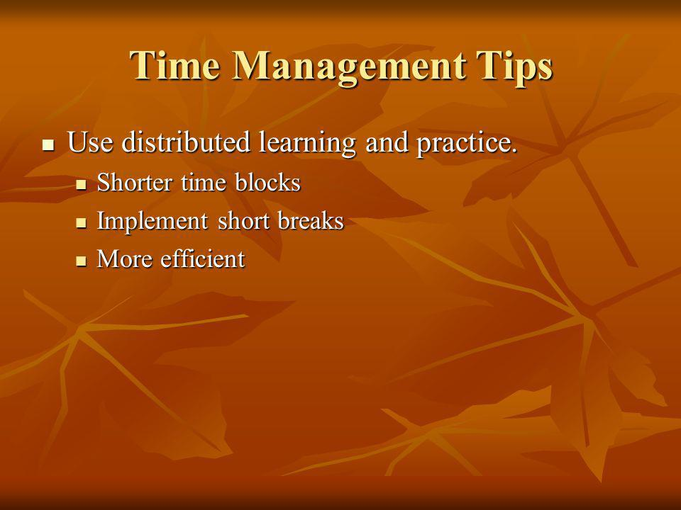 Time Management Tips Use distributed learning and practice.