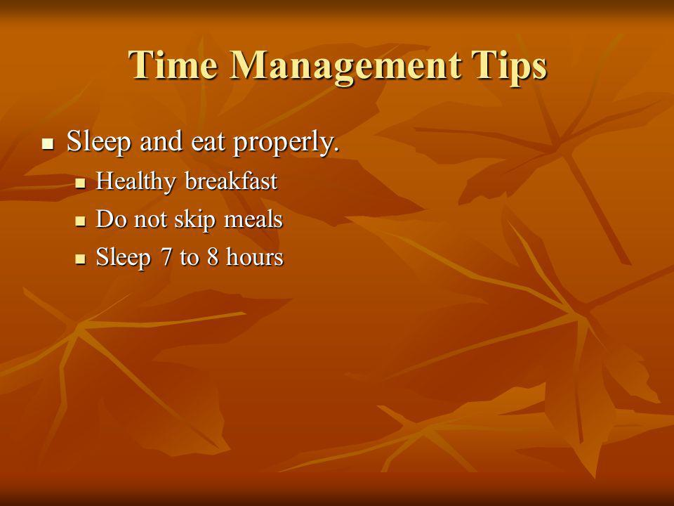 Time Management Tips Sleep and eat properly. Sleep and eat properly.