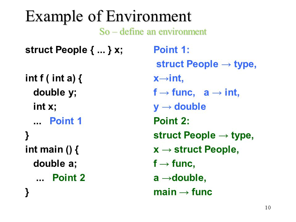 Example of Environment So – define an environment struct People {... } x; int f ( int a) { double y; int x;... Point 1 } int main () { double a;... Po