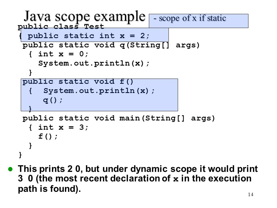 14 Java scope example - scope of x if static public class Test { public static int x = 2; public static void q(String[] args) { int x = 0; System.out.