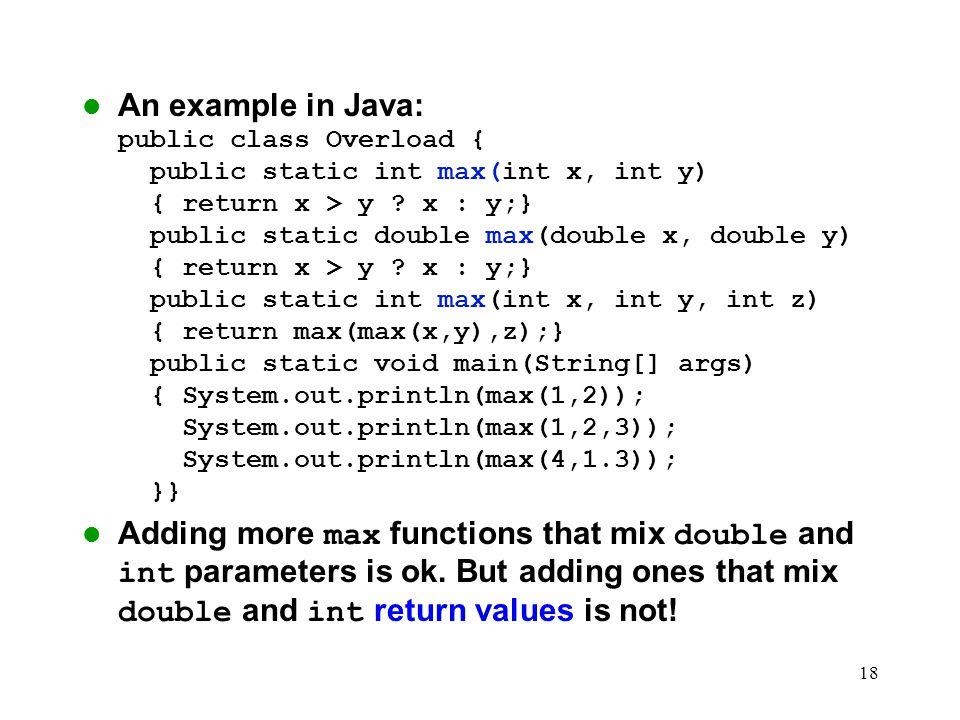 18 An example in Java: public class Overload { public static int max(int x, int y) { return x > y ? x : y;} public static double max(double x, double