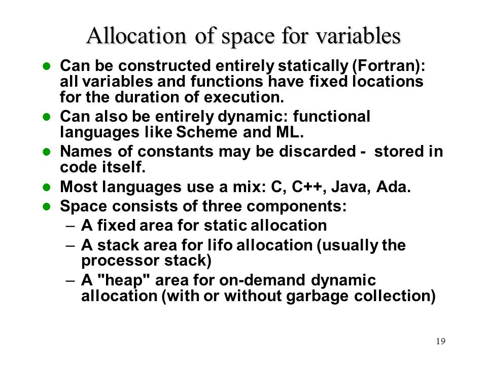 19 Allocation of space for variables Can be constructed entirely statically (Fortran): all variables and functions have fixed locations for the durati