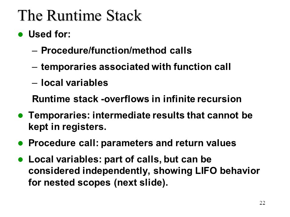 22 The Runtime Stack Used for: –Procedure/function/method calls –temporaries associated with function call –local variables Runtime stack -overflows i