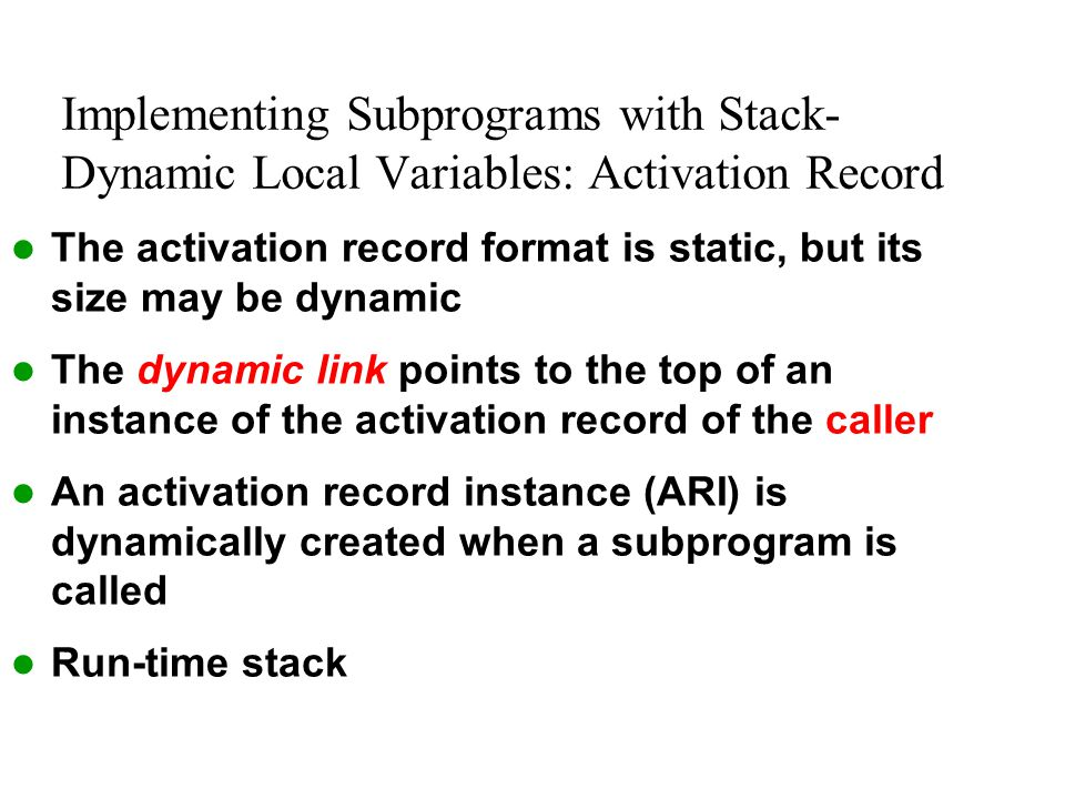 Implementing Subprograms with Stack- Dynamic Local Variables: Activation Record The activation record format is static, but its size may be dynamic Th