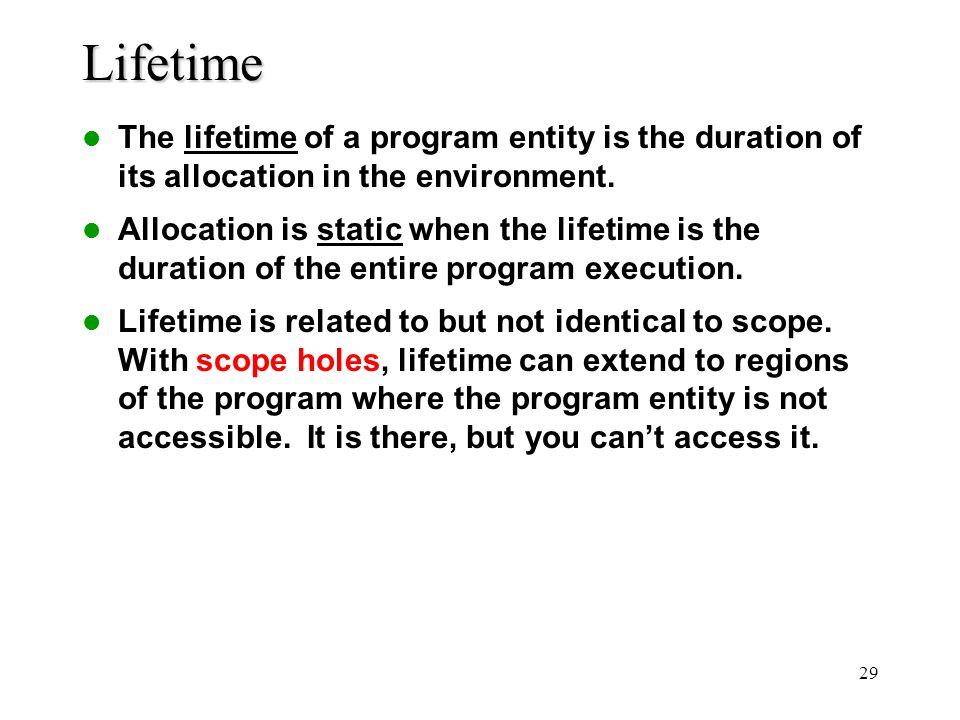 29Lifetime The lifetime of a program entity is the duration of its allocation in the environment. Allocation is static when the lifetime is the durati