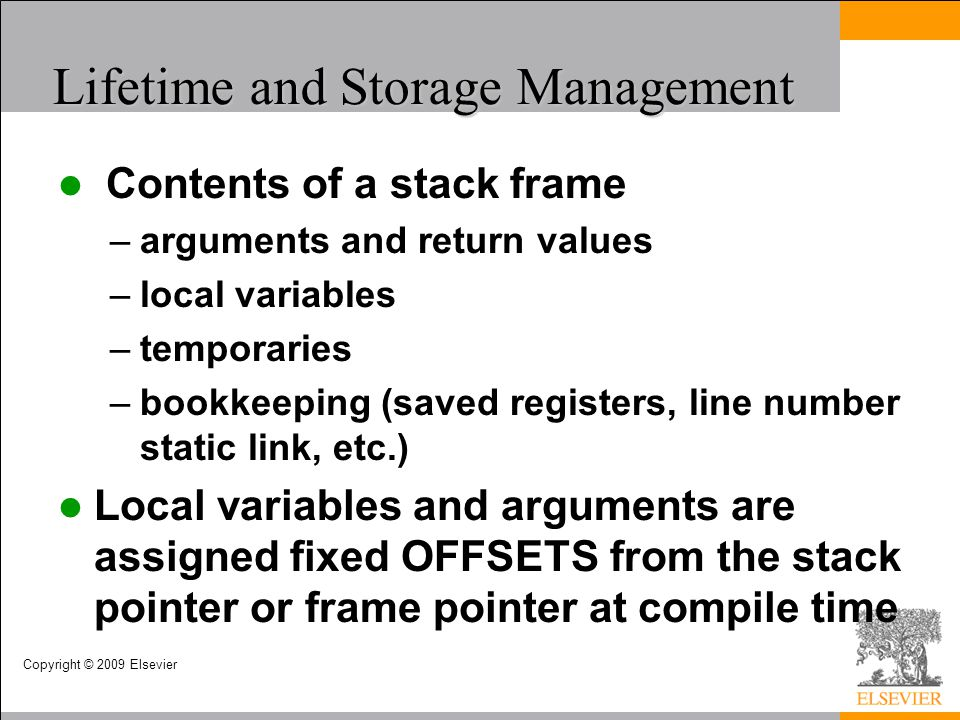 Copyright © 2009 Elsevier Lifetime and Storage Management Contents of a stack frame –arguments and return values –local variables –temporaries –bookke