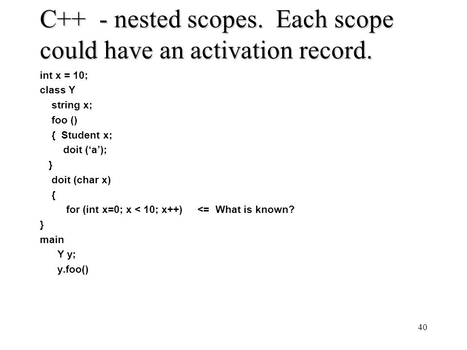 C++ - nested scopes. Each scope could have an activation record. int x = 10; class Y string x; foo () { Student x; doit (a); } doit (char x) { for (in