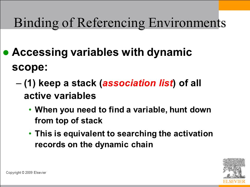 Copyright © 2009 Elsevier Binding of Referencing Environments Accessing variables with dynamic scope: –(1) keep a stack (association list) of all acti