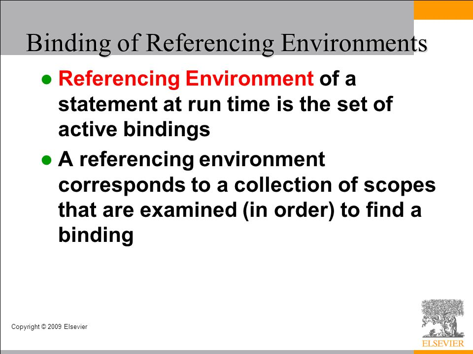 Copyright © 2009 Elsevier Binding of Referencing Environments Referencing Environment of a statement at run time is the set of active bindings A refer