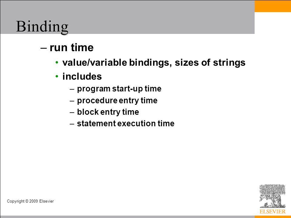 Copyright © 2009 Elsevier Binding –run time value/variable bindings, sizes of strings includes –program start-up time –procedure entry time –block ent