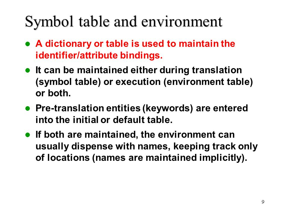 9 Symbol table and environment A dictionary or table is used to maintain the identifier/attribute bindings. It can be maintained either during transla