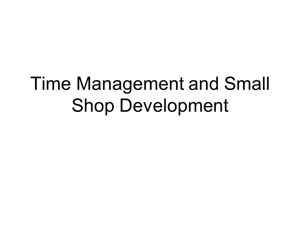Time Management and Small Shop Development