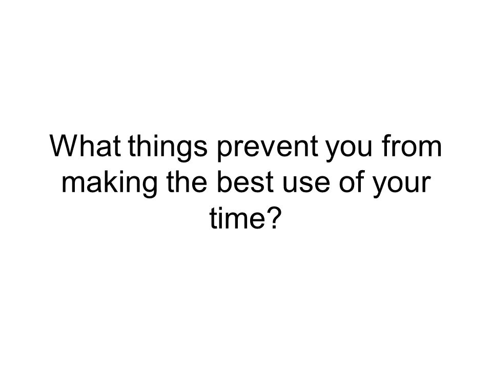 What things prevent you from making the best use of your time?