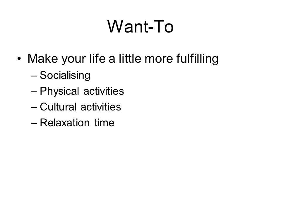 Want-To Make your life a little more fulfilling –Socialising –Physical activities –Cultural activities –Relaxation time