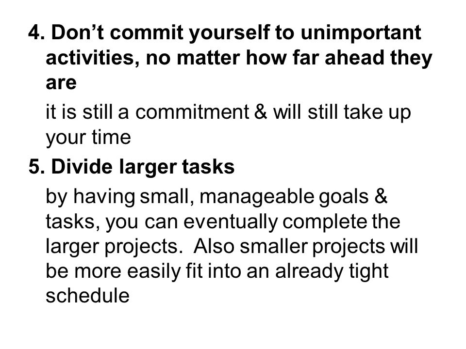 4. Dont commit yourself to unimportant activities, no matter how far ahead they are it is still a commitment & will still take up your time 5. Divide