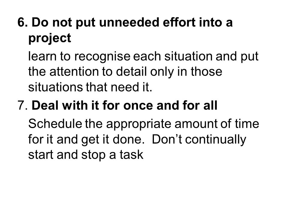 6. Do not put unneeded effort into a project learn to recognise each situation and put the attention to detail only in those situations that need it.