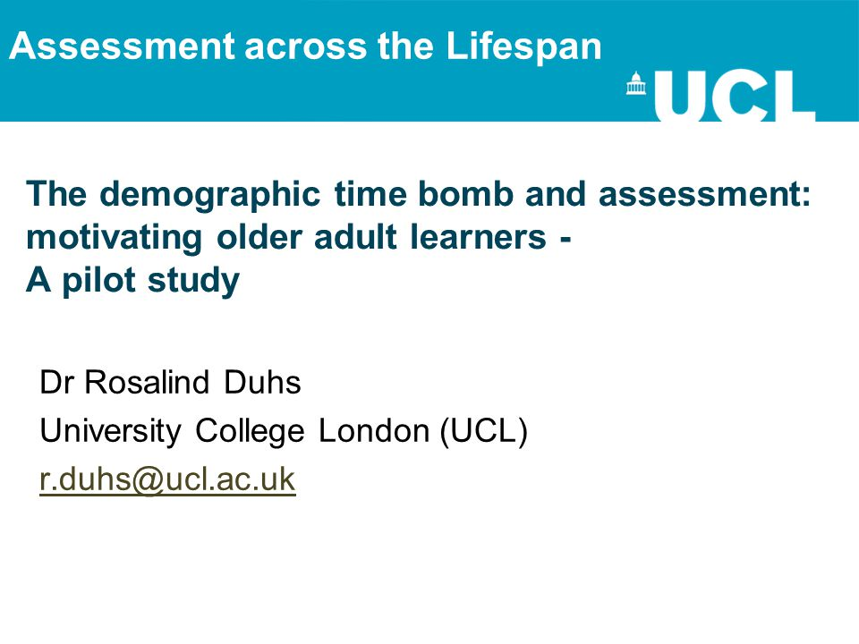 The demographic time bomb and assessment: motivating older adult learners - A pilot study Dr Rosalind Duhs University College London (UCL) r.duhs@ucl.ac.uk Assessment across the Lifespan