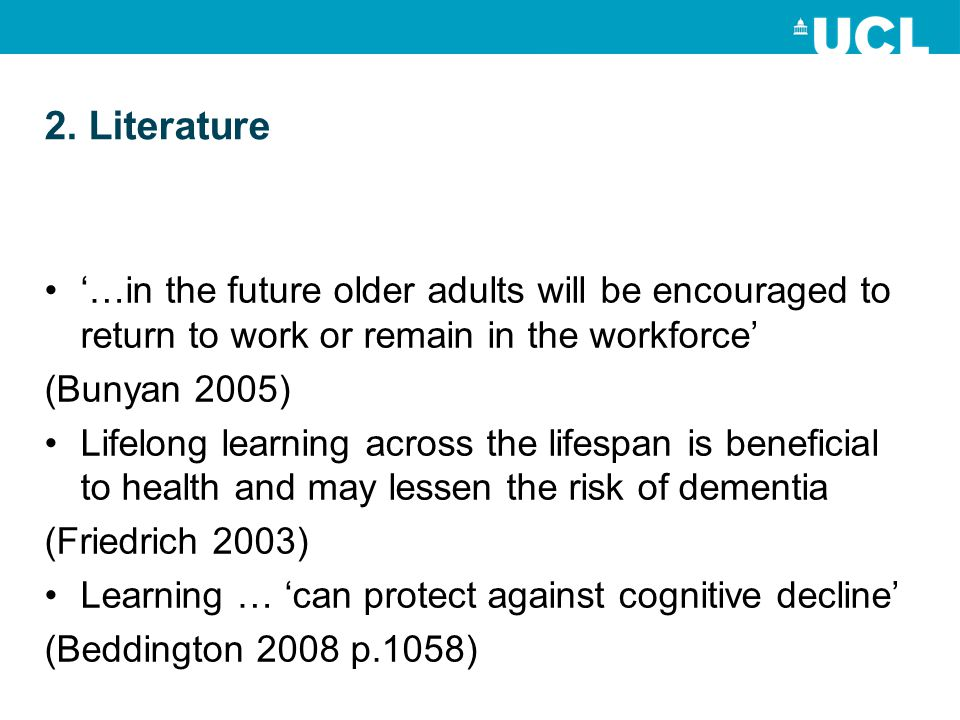 2. Literature …in the future older adults will be encouraged to return to work or remain in the workforce (Bunyan 2005) Lifelong learning across the l