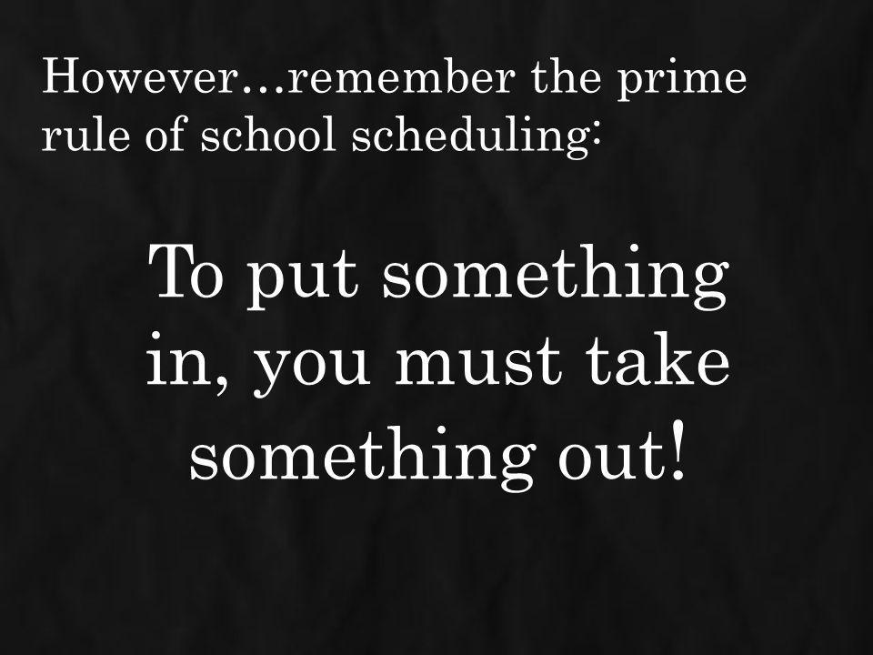However…remember the prime rule of school scheduling: To put something in, you must take something out !