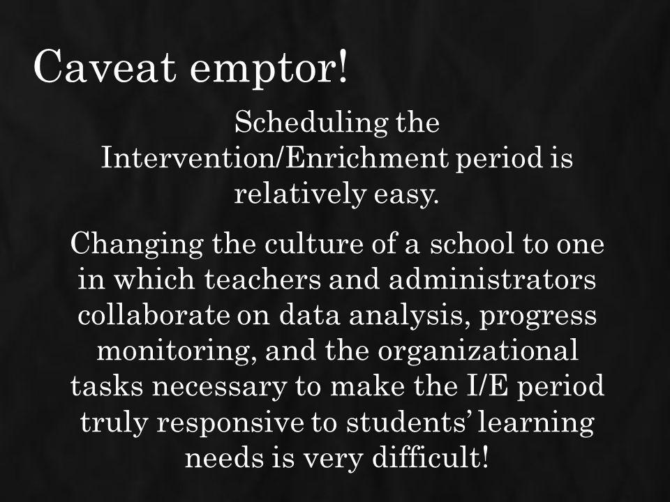 Caveat emptor! Scheduling the Intervention/Enrichment period is relatively easy. Changing the culture of a school to one in which teachers and adminis