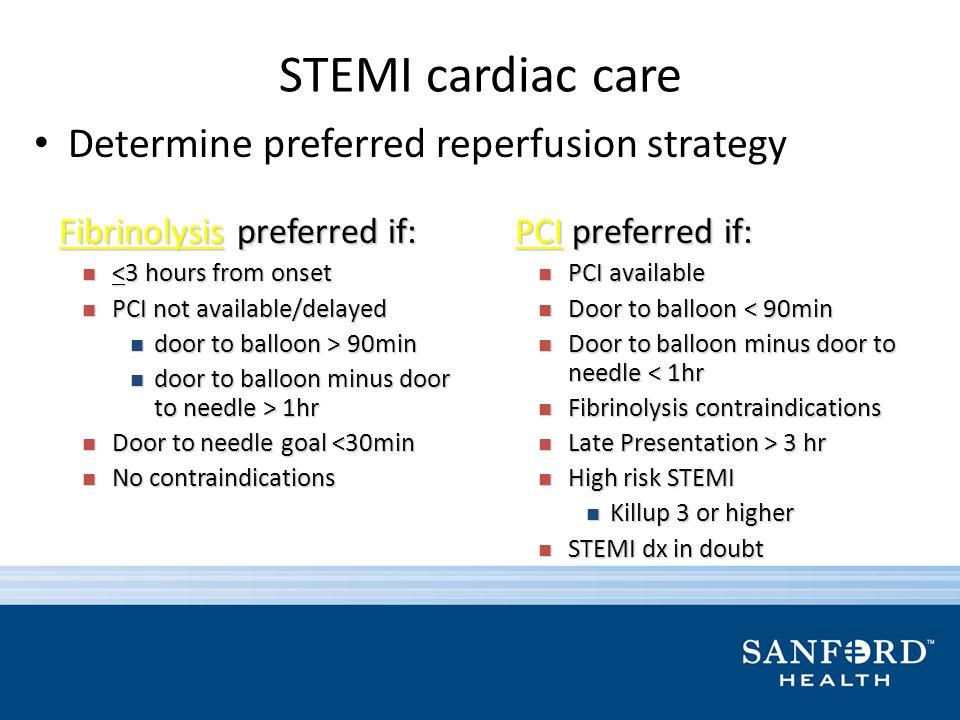 STEMI cardiac care Determine preferred reperfusion strategy Fibrinolysis preferred if: Fibrinolysis preferred if: <3 hours from onset <3 hours from on