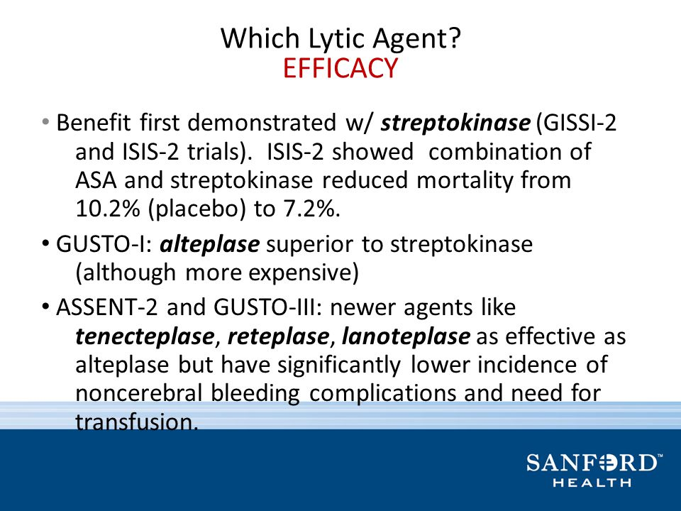 Which Lytic Agent? EFFICACY Benefit first demonstrated w/ streptokinase (GISSI-2 and ISIS-2 trials). ISIS-2 showed combination of ASA and streptokinas