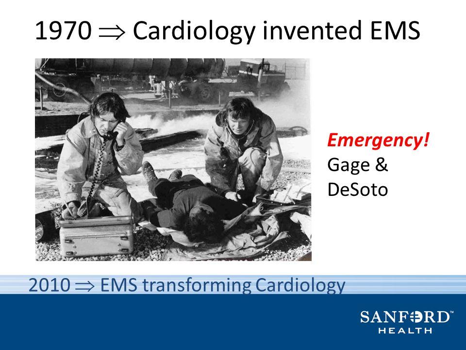 1970 Cardiology invented EMS Emergency! Gage & DeSoto 2010 EMS transforming Cardiology