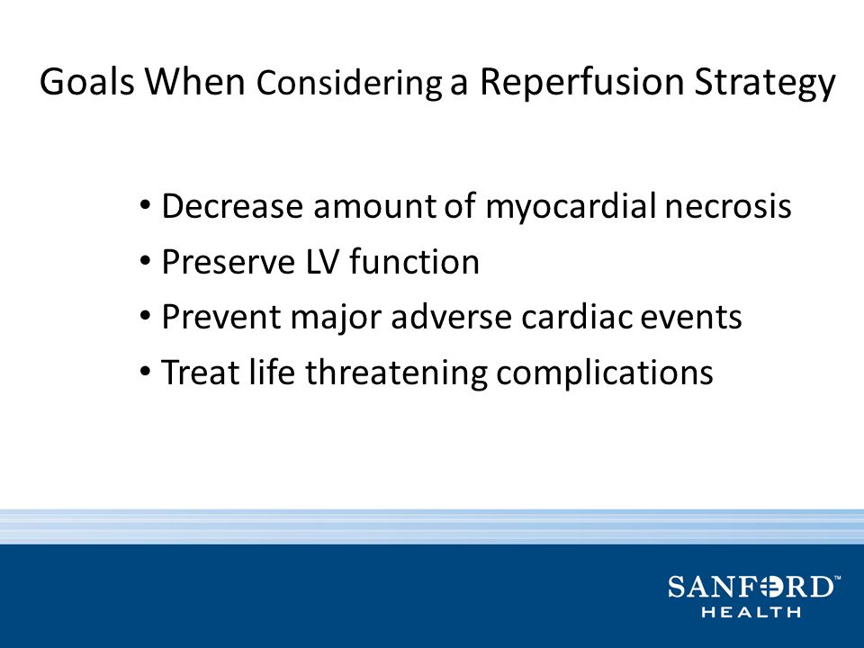 Goals When Considering a Reperfusion Strategy Decrease amount of myocardial necrosis Preserve LV function Prevent major adverse cardiac events Treat l