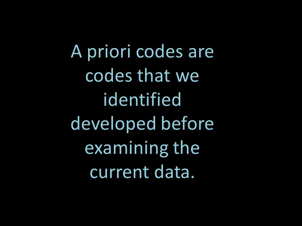 A priori codes are codes that we identified developed before examining the current data.