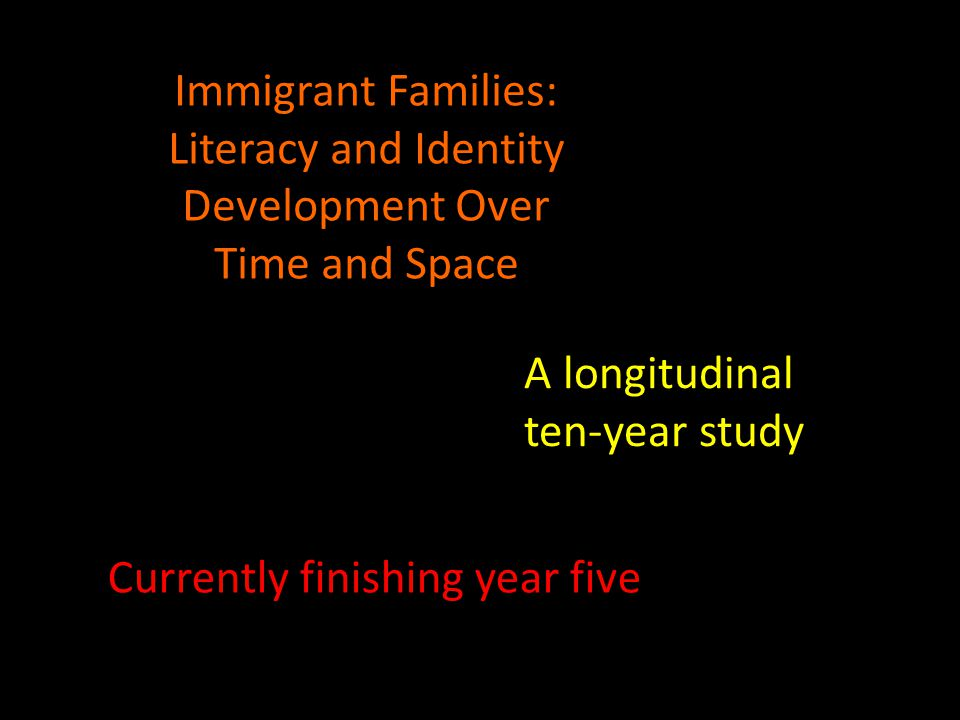 Immigrant Families: Literacy and Identity Development Over Time and Space A longitudinal ten-year study Currently finishing year five