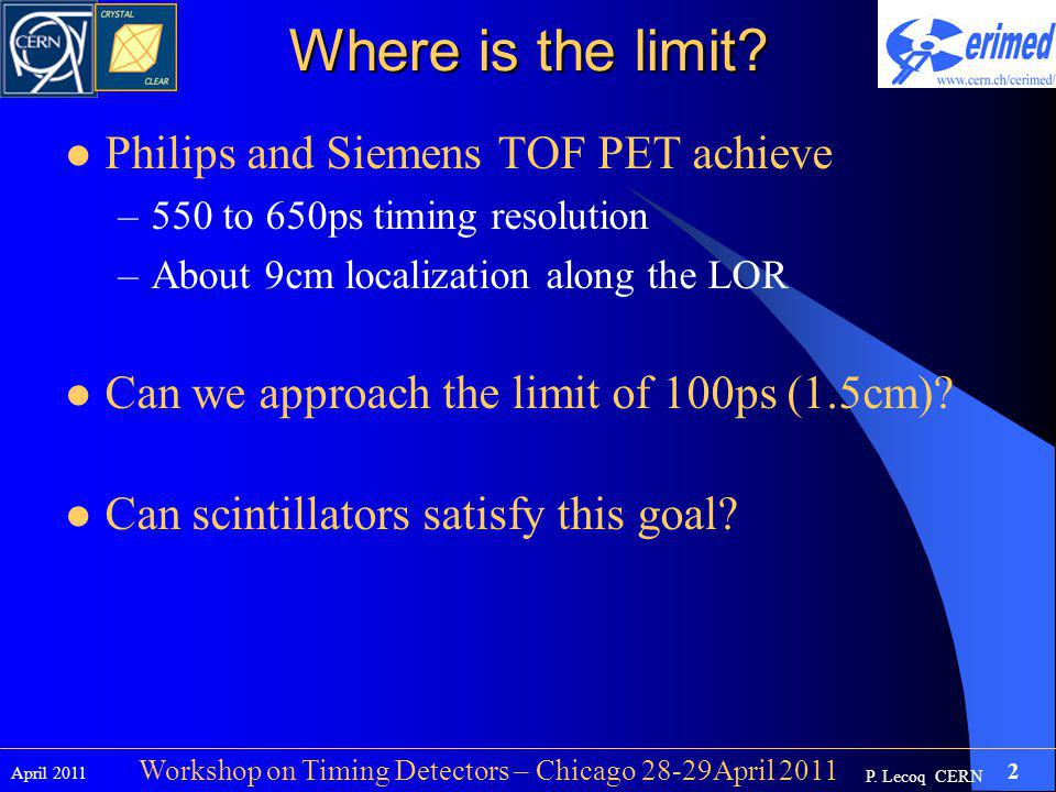 P. Lecoq CERN April 2011 2 Workshop on Timing Detectors – Chicago 28-29April 2011 Where is the limit? Philips and Siemens TOF PET achieve –550 to 650p
