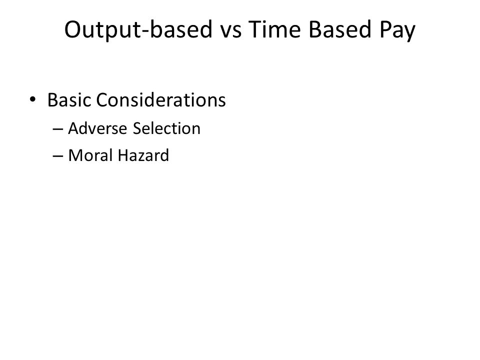 Output-based vs Time Based Pay Basic Considerations – Adverse Selection – Moral Hazard