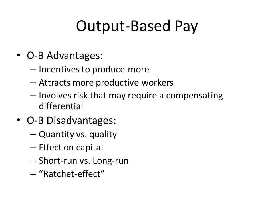 Output-Based Pay O-B Advantages: – Incentives to produce more – Attracts more productive workers – Involves risk that may require a compensating diffe