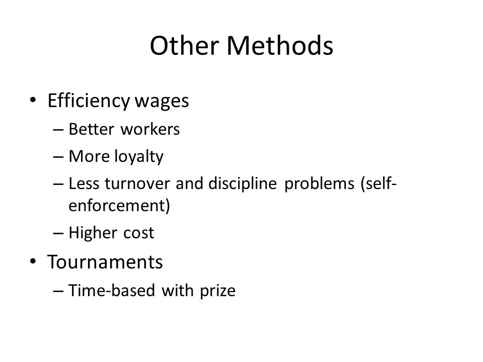 Other Methods Efficiency wages – Better workers – More loyalty – Less turnover and discipline problems (self- enforcement) – Higher cost Tournaments –