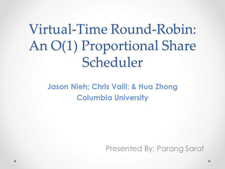 Virtual-Time Round-Robin: An O(1) Proportional Share Scheduler Jason Nieh; Chris Vaill; & Hua Zhong Columbia University Presented By: Parang Saraf