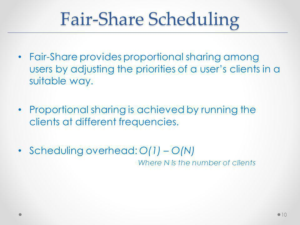 Fair-Share Scheduling Fair-Share provides proportional sharing among users by adjusting the priorities of a users clients in a suitable way. Proportio