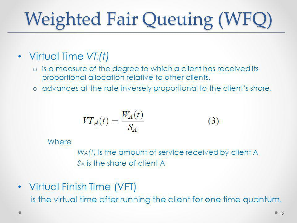 Weighted Fair Queuing (WFQ) Virtual Time VT i (t) o is a measure of the degree to which a client has received its proportional allocation relative to