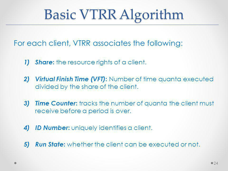 Basic VTRR Algorithm For each client, VTRR associates the following: 1) Share : the resource rights of a client. 2) Virtual Finish Time (VFT) : Number