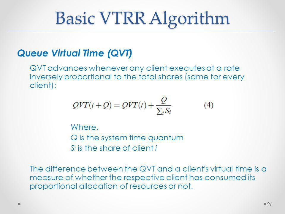 Basic VTRR Algorithm Queue Virtual Time (QVT) QVT advances whenever any client executes at a rate inversely proportional to the total shares (same for every client): Where, Q is the system time quantum S i is the share of client i The difference between the QVT and a client s virtual time is a measure of whether the respective client has consumed its proportional allocation of resources or not.
