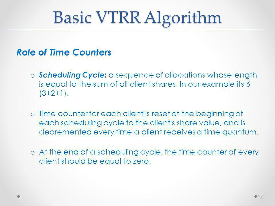 Basic VTRR Algorithm Role of Time Counters o Scheduling Cycle : a sequence of allocations whose length is equal to the sum of all client shares.