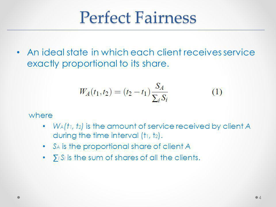Perfect Fairness An ideal state in which each client receives service exactly proportional to its share.