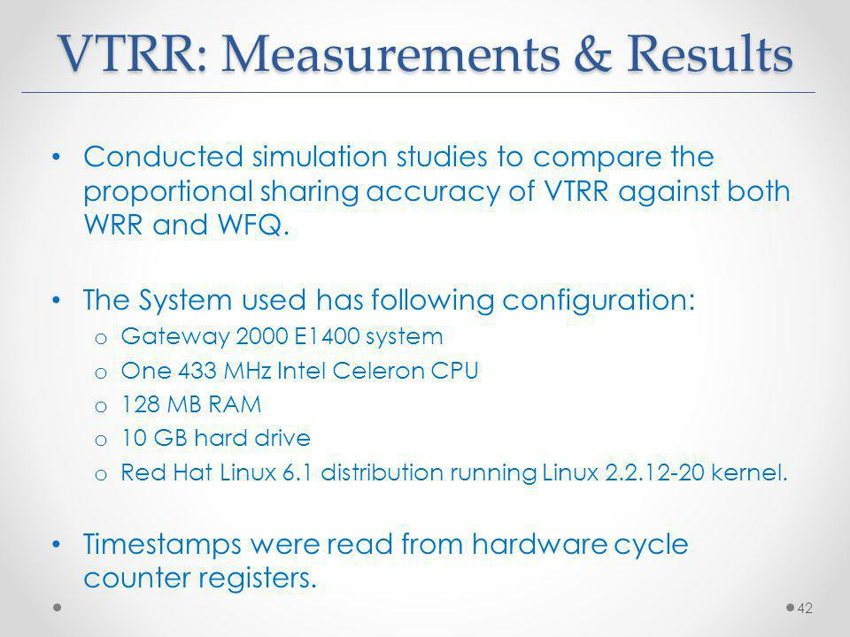 VTRR: Measurements & Results Conducted simulation studies to compare the proportional sharing accuracy of VTRR against both WRR and WFQ.