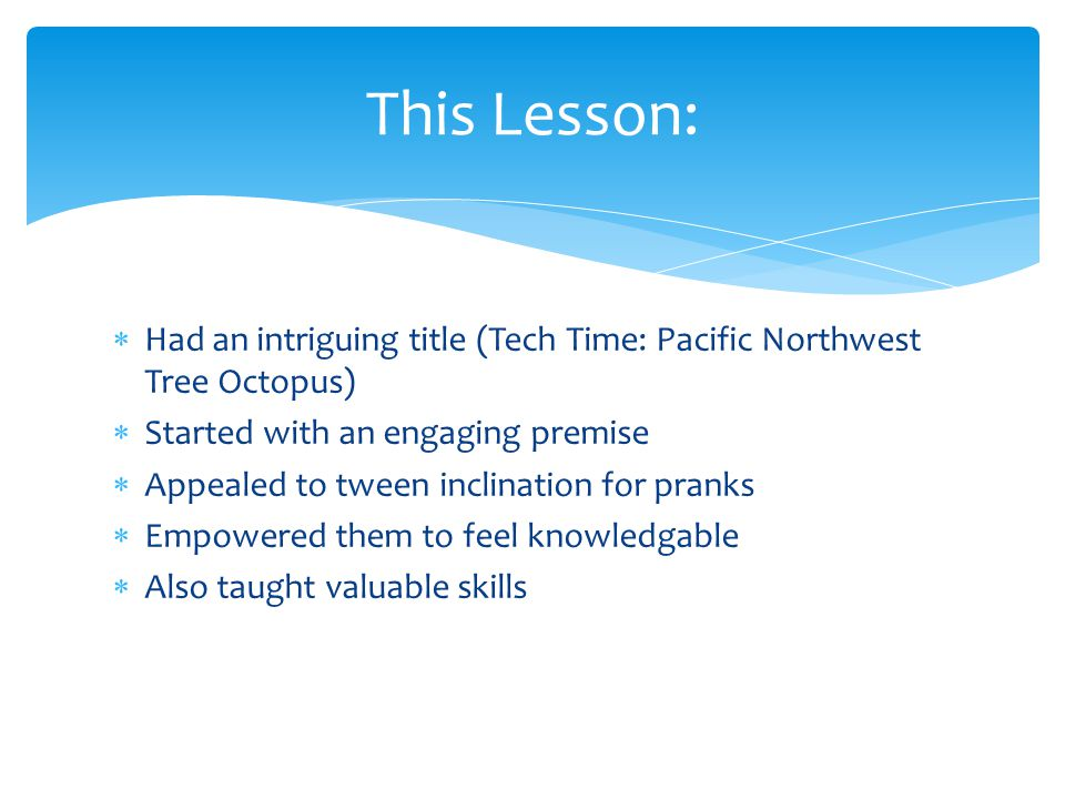 Had an intriguing title (Tech Time: Pacific Northwest Tree Octopus) Started with an engaging premise Appealed to tween inclination for pranks Empowere
