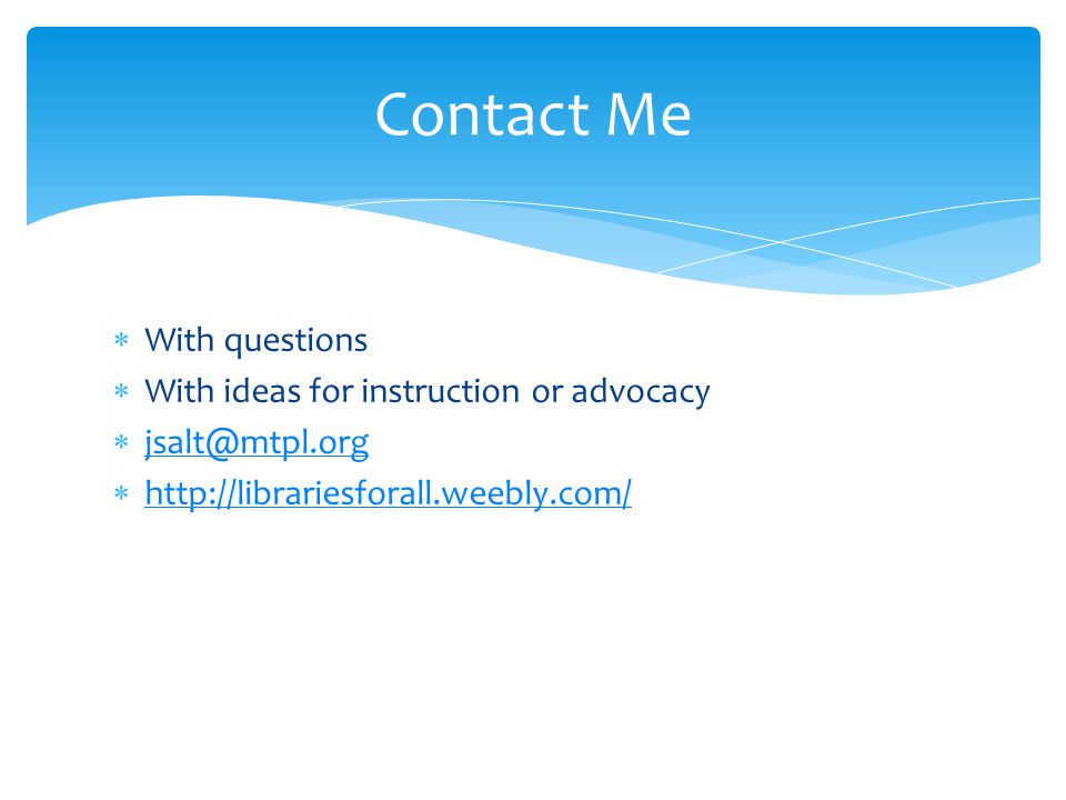 With questions With ideas for instruction or advocacy jsalt@mtpl.org http://librariesforall.weebly.com/ Contact Me