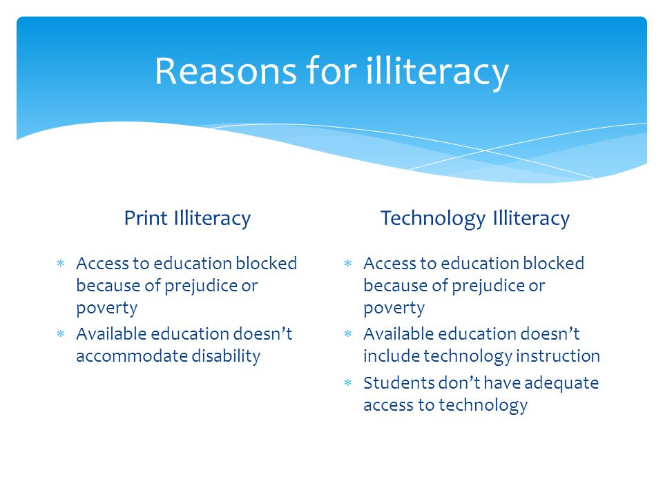 Reasons for illiteracy Print Illiteracy Access to education blocked because of prejudice or poverty Available education doesnt accommodate disability