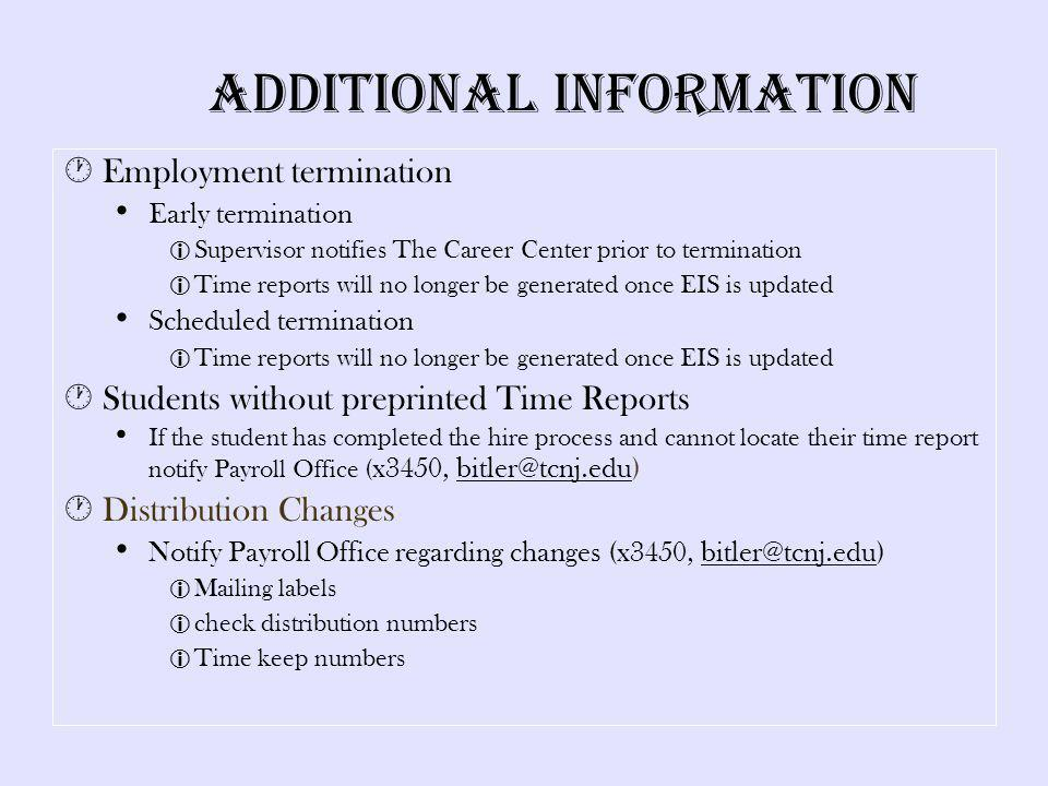 Additional Information Employment termination Early termination Supervisor notifies The Career Center prior to termination Time reports will no longer be generated once EIS is updated Scheduled termination Time reports will no longer be generated once EIS is updated Students without preprinted Time Reports If the student has completed the hire process and cannot locate their time report notify Payroll Office ( x3450, bitler@tcnj.edu) Distribution Changes Notify Payroll Office regarding changes (x3450, bitler@tcnj.edu) Mailing labels check distribution numbers Time keep numbers