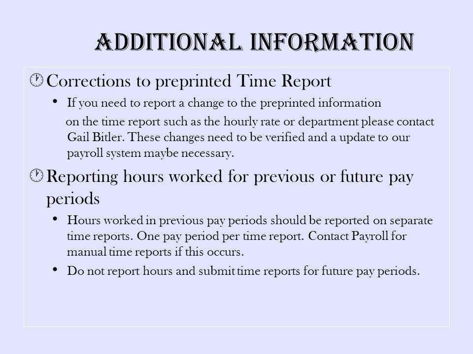 Additional Information Corrections to preprinted Time Report If you need to report a change to the preprinted information on the time report such as the hourly rate or department please contact Gail Bitler.
