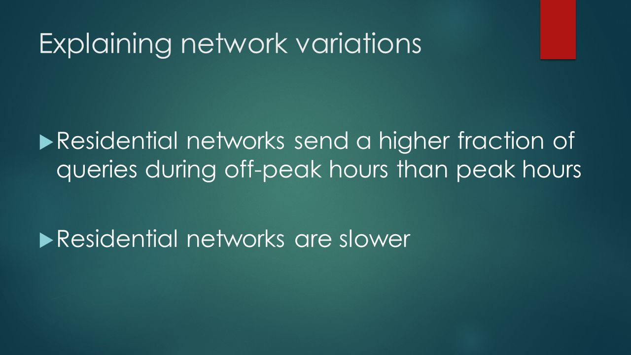 Explaining network variations Residential networks send a higher fraction of queries during off-peak hours than peak hours Residential networks are sl